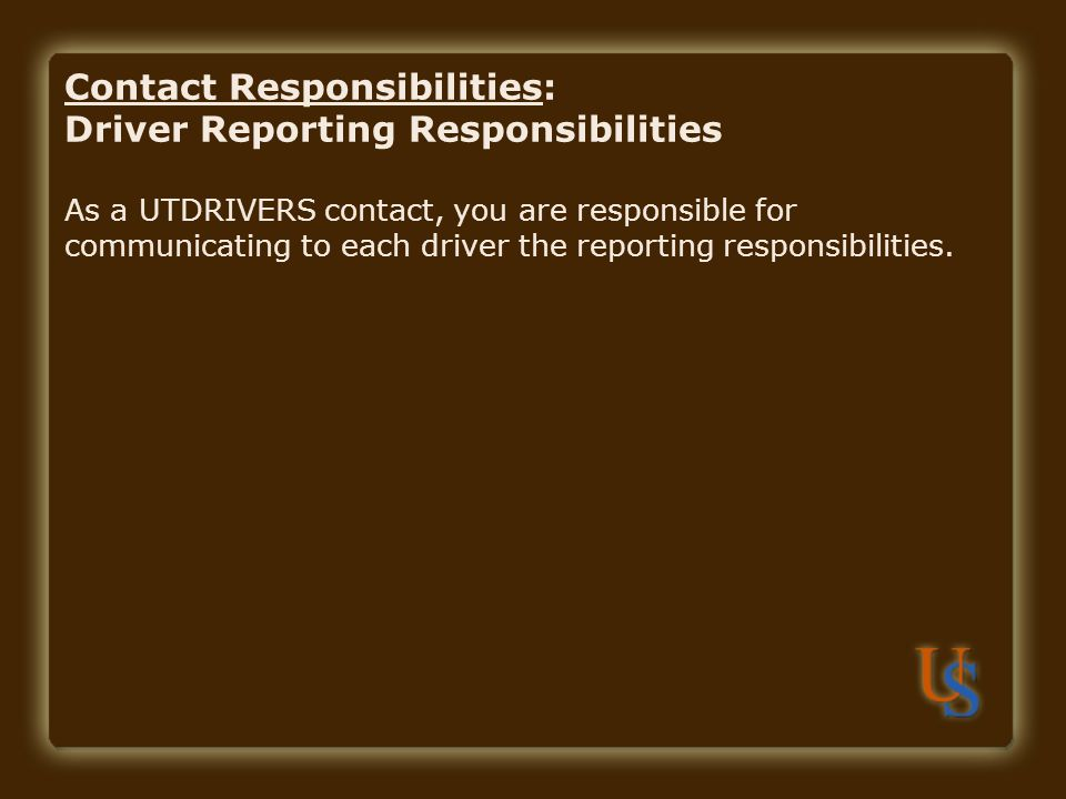 Contact Responsibilities: Driver Reporting Responsibilities As a UTDRIVERS contact, you are responsible for communicating to each driver the reporting responsibilities.