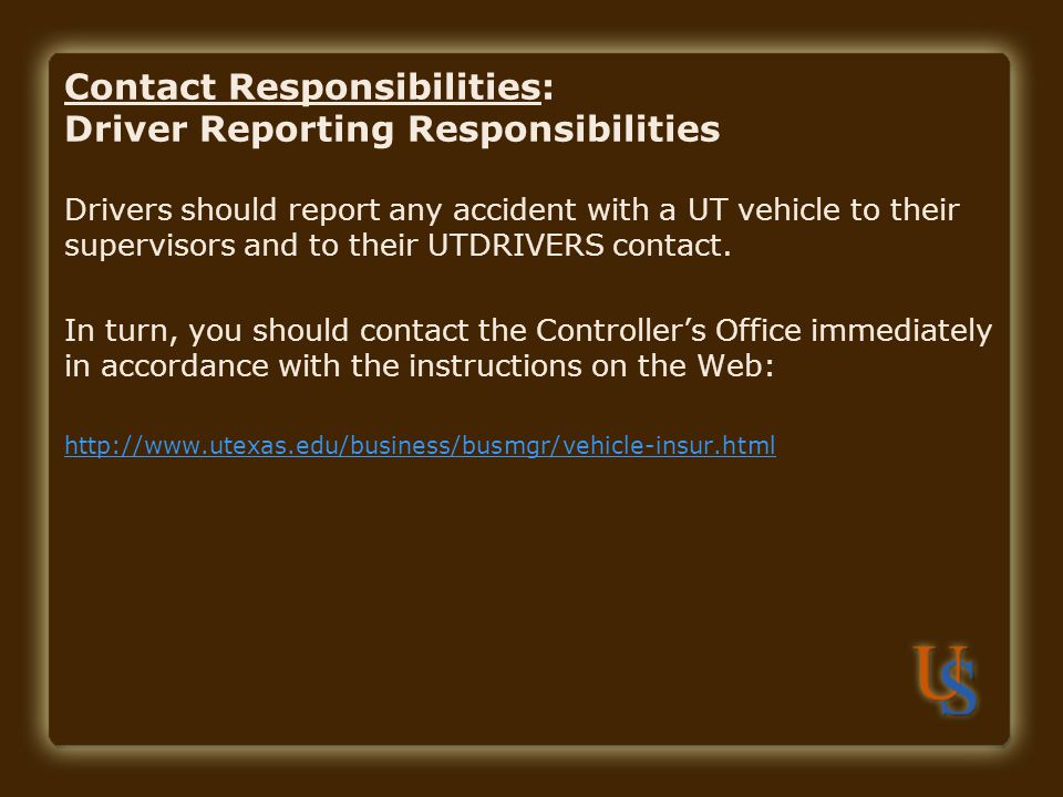 Contact Responsibilities: Driver Reporting Responsibilities Drivers should report any accident with a UT vehicle to their supervisors and to their UTDRIVERS contact.