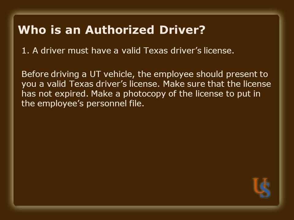 Who is an Authorized Driver. 1. A driver must have a valid Texas driver's license.