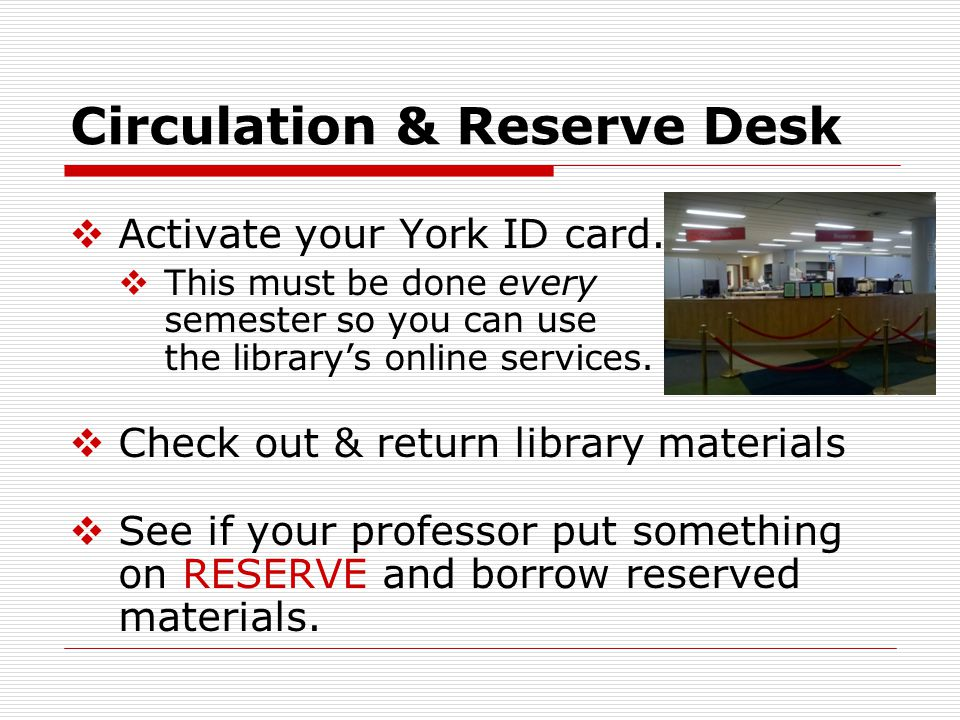 Circulation & Reserve Desk  Activate your York ID card.