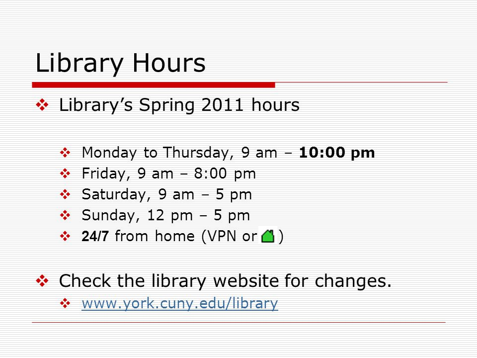 Library Hours  Library's Spring 2011 hours  Monday to Thursday, 9 am – 10:00 pm  Friday, 9 am – 8:00 pm  Saturday, 9 am – 5 pm  Sunday, 12 pm – 5 pm  24/7 from home (VPN or )  Check the library website for changes.