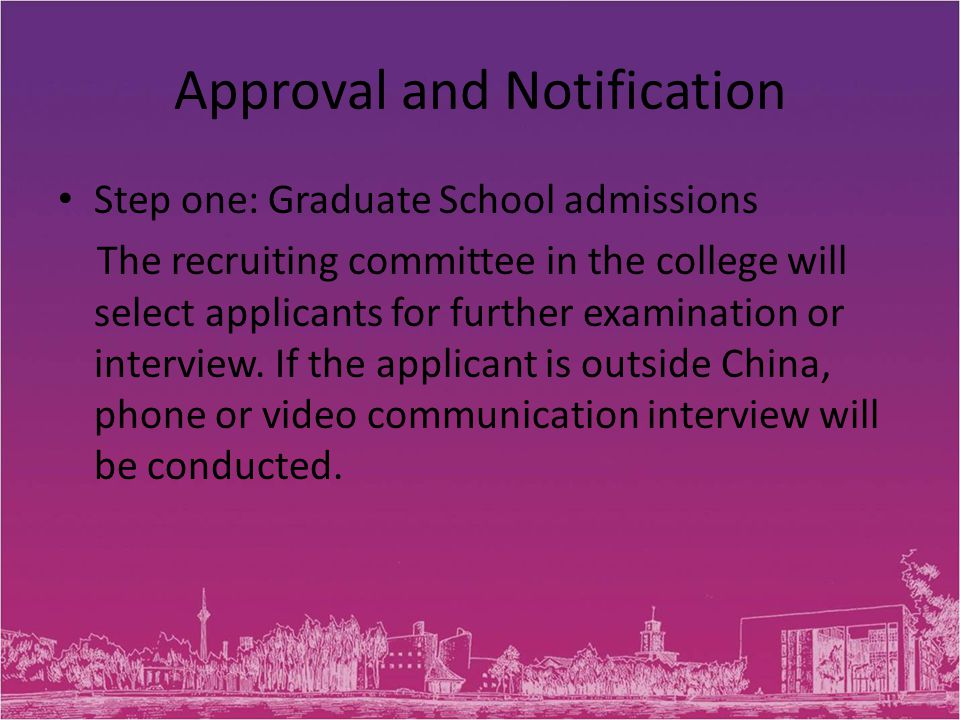 Approval and Notification Step one: Graduate School admissions The recruiting committee in the college will select applicants for further examination or interview.