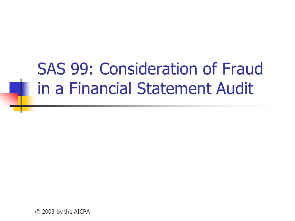 © 2003 by the AICPA SAS 99: Consideration of Fraud in a Financial Statement Audit