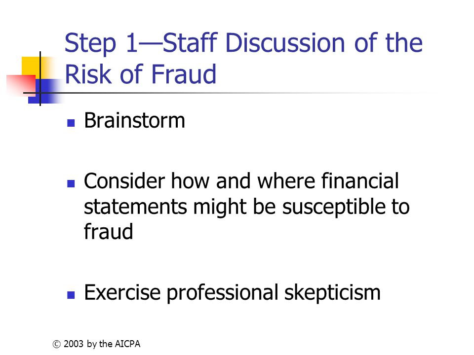 © 2003 by the AICPA Step 1—Staff Discussion of the Risk of Fraud Brainstorm Consider how and where financial statements might be susceptible to fraud Exercise professional skepticism