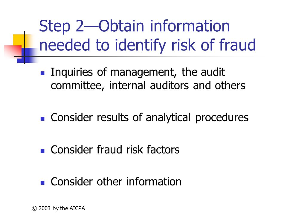 © 2003 by the AICPA Step 2—Obtain information needed to identify risk of fraud Inquiries of management, the audit committee, internal auditors and others Consider results of analytical procedures Consider fraud risk factors Consider other information