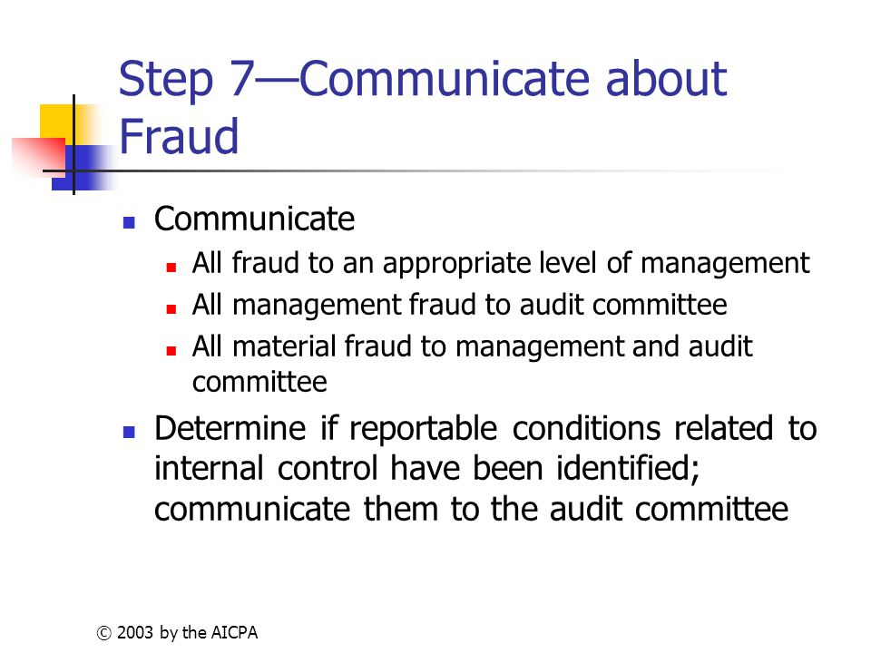 © 2003 by the AICPA Step 7—Communicate about Fraud Communicate All fraud to an appropriate level of management All management fraud to audit committee All material fraud to management and audit committee Determine if reportable conditions related to internal control have been identified; communicate them to the audit committee