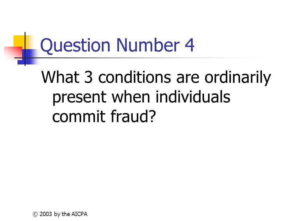 © 2003 by the AICPA Question Number 4 What 3 conditions are ordinarily present when individuals commit fraud