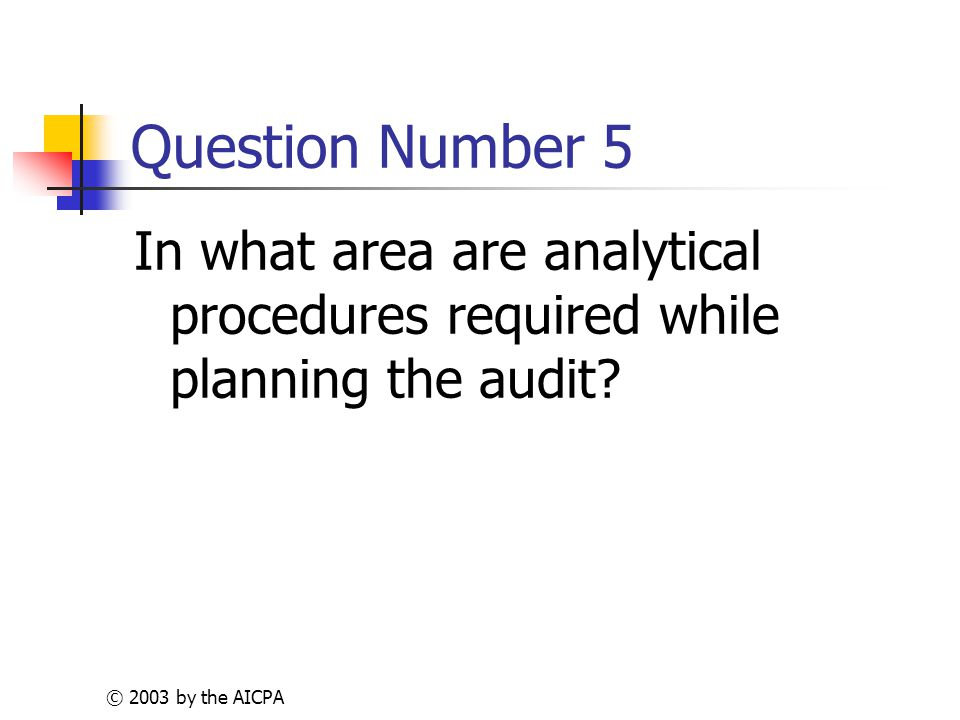 © 2003 by the AICPA Question Number 5 In what area are analytical procedures required while planning the audit