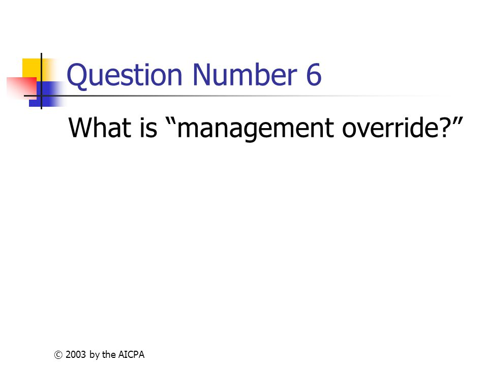 © 2003 by the AICPA Question Number 6 What is management override