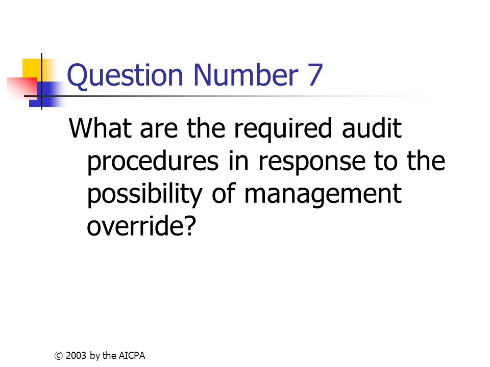 © 2003 by the AICPA Question Number 7 What are the required audit procedures in response to the possibility of management override