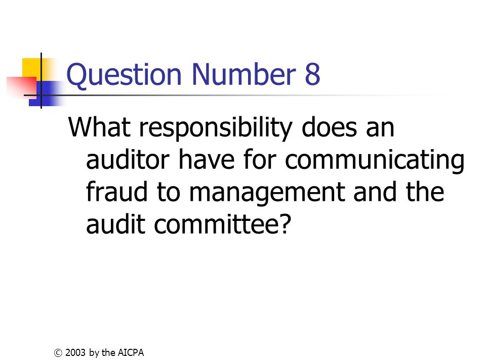 © 2003 by the AICPA Question Number 8 What responsibility does an auditor have for communicating fraud to management and the audit committee
