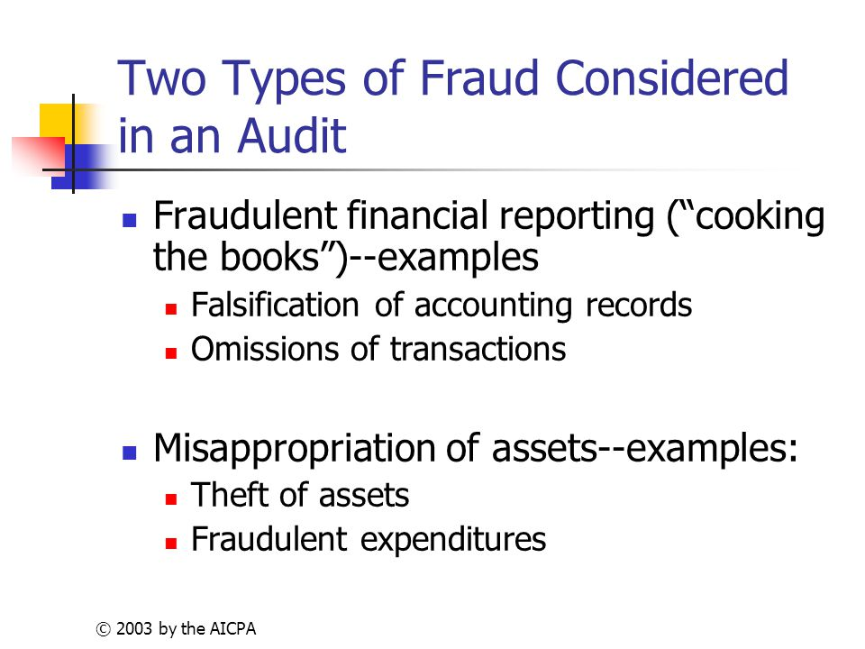 © 2003 by the AICPA Two Types of Fraud Considered in an Audit Fraudulent financial reporting ( cooking the books )--examples Falsification of accounting records Omissions of transactions Misappropriation of assets--examples: Theft of assets Fraudulent expenditures