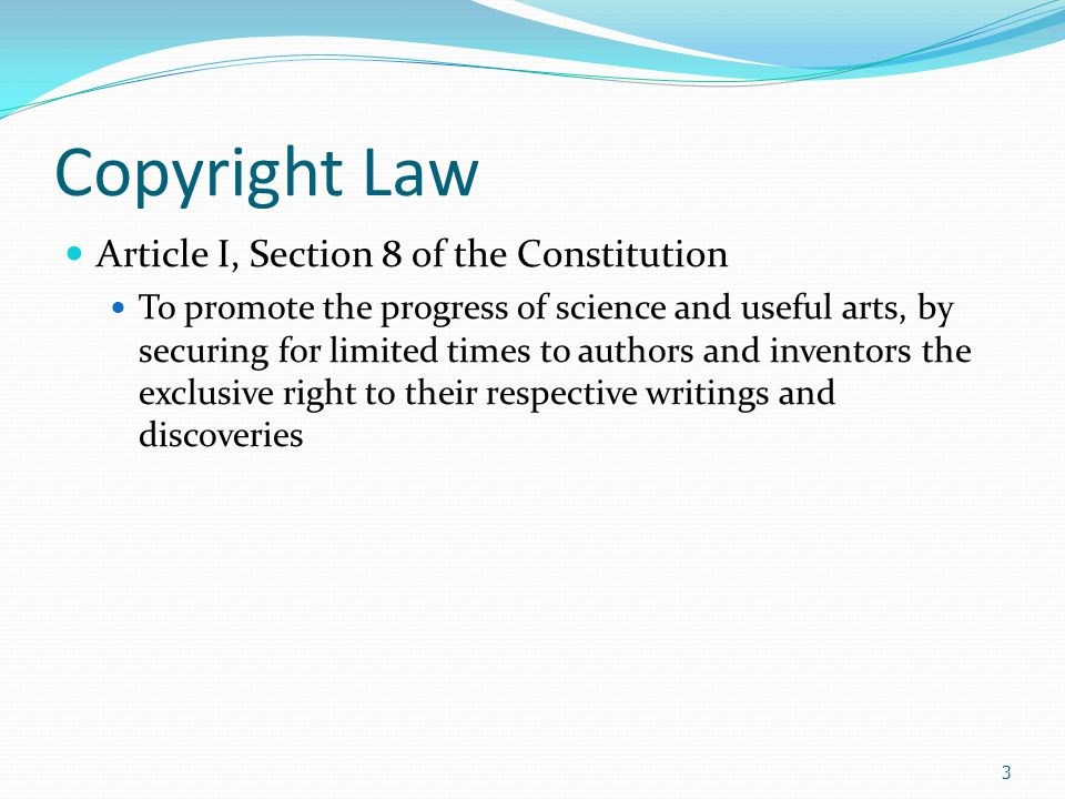 Copyright Law Article I, Section 8 of the Constitution To promote the progress of science and useful arts, by securing for limited times to authors and inventors the exclusive right to their respective writings and discoveries 3
