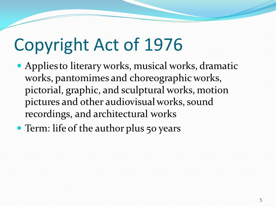 Copyright Act of 1976 Applies to literary works, musical works, dramatic works, pantomimes and choreographic works, pictorial, graphic, and sculptural works, motion pictures and other audiovisual works, sound recordings, and architectural works Term: life of the author plus 50 years 5