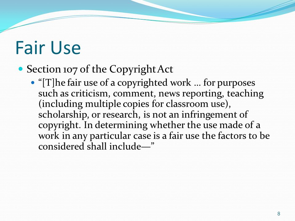 Fair Use Section 107 of the Copyright Act [T]he fair use of a copyrighted work … for purposes such as criticism, comment, news reporting, teaching (including multiple copies for classroom use), scholarship, or research, is not an infringement of copyright.