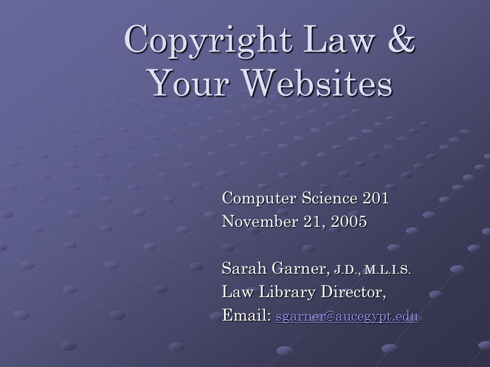 Copyright Law & Your Websites Computer Science 201 November 21, 2005 Sarah Garner, J.D., M.L.I.S.