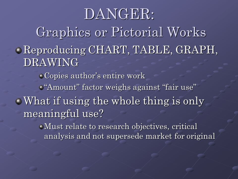DANGER: Graphics or Pictorial Works Reproducing CHART, TABLE, GRAPH, DRAWING Copies author's entire work Amount factor weighs against fair use What if using the whole thing is only meaningful use.