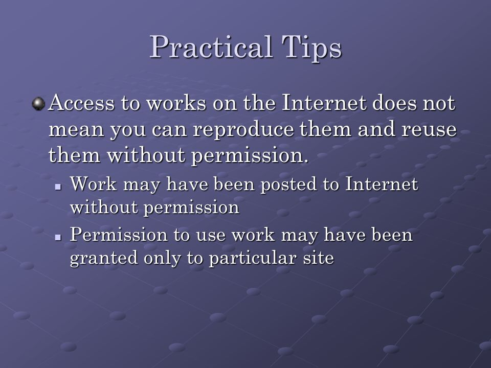 Practical Tips Access to works on the Internet does not mean you can reproduce them and reuse them without permission.