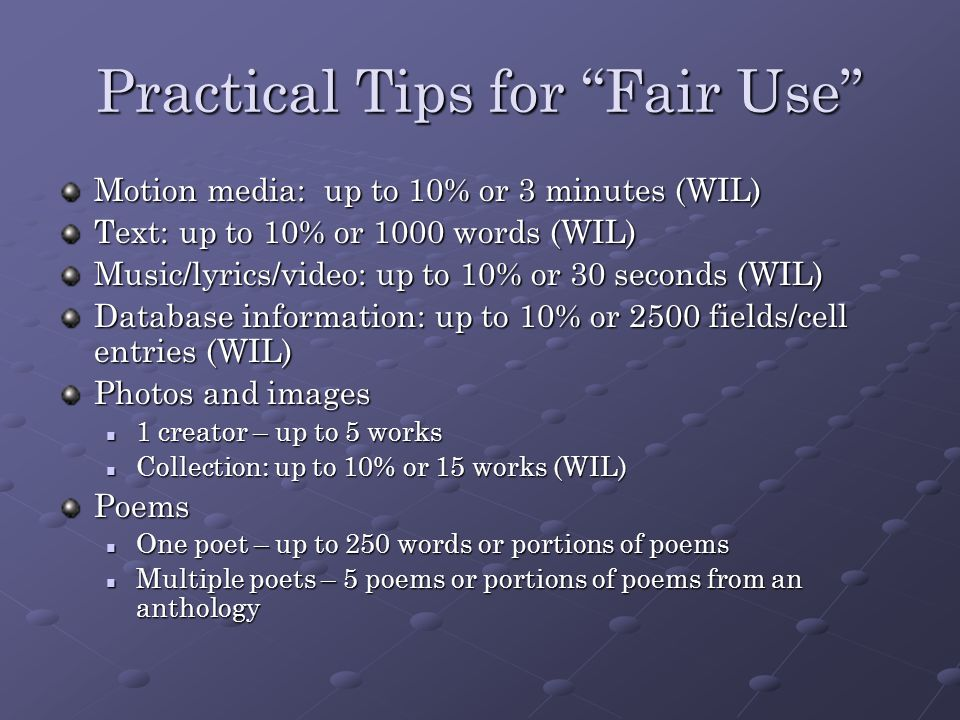Practical Tips for Fair Use Motion media: up to 10% or 3 minutes (WIL) Text: up to 10% or 1000 words (WIL) Music/lyrics/video: up to 10% or 30 seconds (WIL) Database information: up to 10% or 2500 fields/cell entries (WIL) Photos and images 1 creator – up to 5 works 1 creator – up to 5 works Collection: up to 10% or 15 works (WIL) Collection: up to 10% or 15 works (WIL)Poems One poet – up to 250 words or portions of poems One poet – up to 250 words or portions of poems Multiple poets – 5 poems or portions of poems from an anthology Multiple poets – 5 poems or portions of poems from an anthology