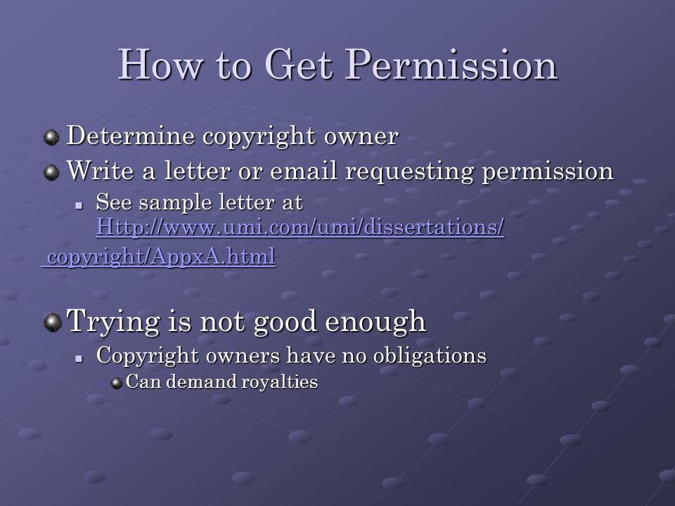 How to Get Permission Determine copyright owner Write a letter or  requesting permission See sample letter at   See sample letter at     copyright/AppxA.html copyright/AppxA.html Trying is not good enough Copyright owners have no obligations Copyright owners have no obligations Can demand royalties