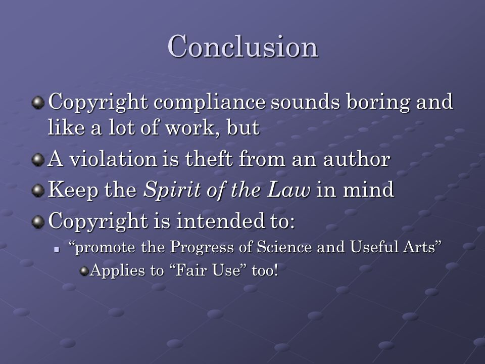 Conclusion Copyright compliance sounds boring and like a lot of work, but A violation is theft from an author Keep the Spirit of the Law in mind Copyright is intended to: promote the Progress of Science and Useful Arts promote the Progress of Science and Useful Arts Applies to Fair Use too!