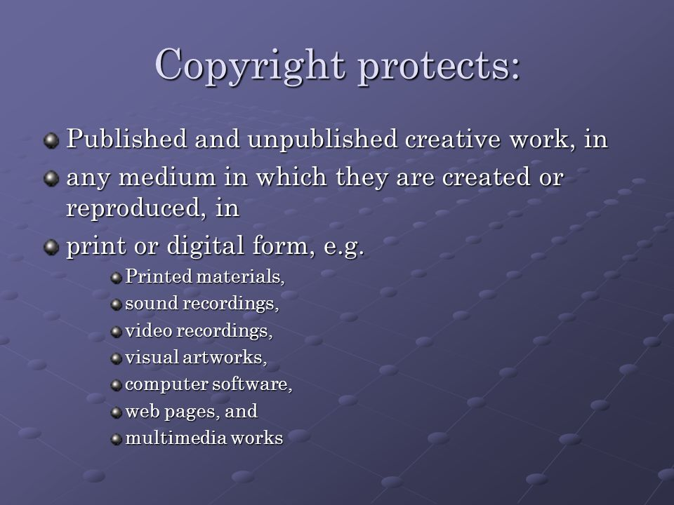 Copyright protects: Published and unpublished creative work, in any medium in which they are created or reproduced, in print or digital form, e.g.