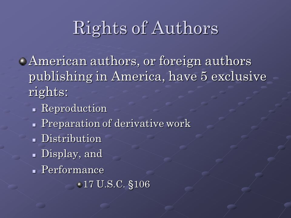 Rights of Authors American authors, or foreign authors publishing in America, have 5 exclusive rights: Reproduction Reproduction Preparation of derivative work Preparation of derivative work Distribution Distribution Display, and Display, and Performance Performance 17 U.S.C.
