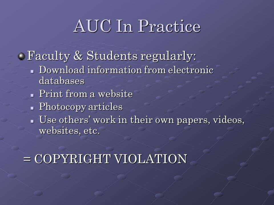 AUC In Practice Faculty & Students regularly: Download information from electronic databases Download information from electronic databases Print from a website Print from a website Photocopy articles Photocopy articles Use others' work in their own papers, videos, websites, etc.