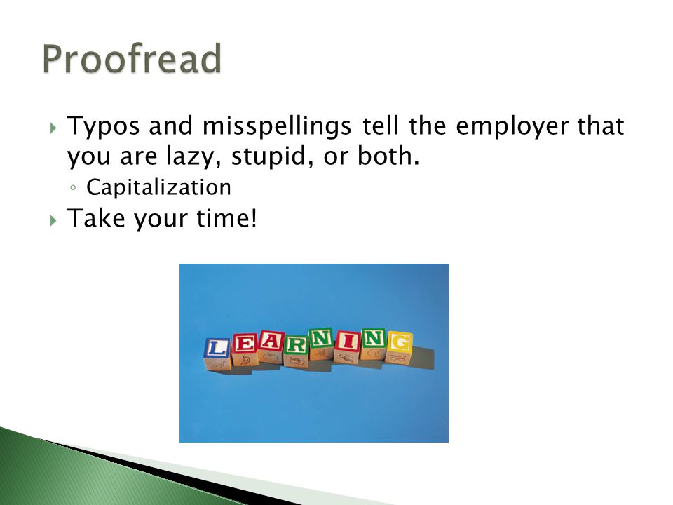  Typos and misspellings tell the employer that you are lazy, stupid, or both.