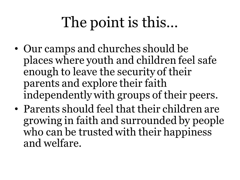 The point is this… Our camps and churches should be places where youth and children feel safe enough to leave the security of their parents and explore their faith independently with groups of their peers.