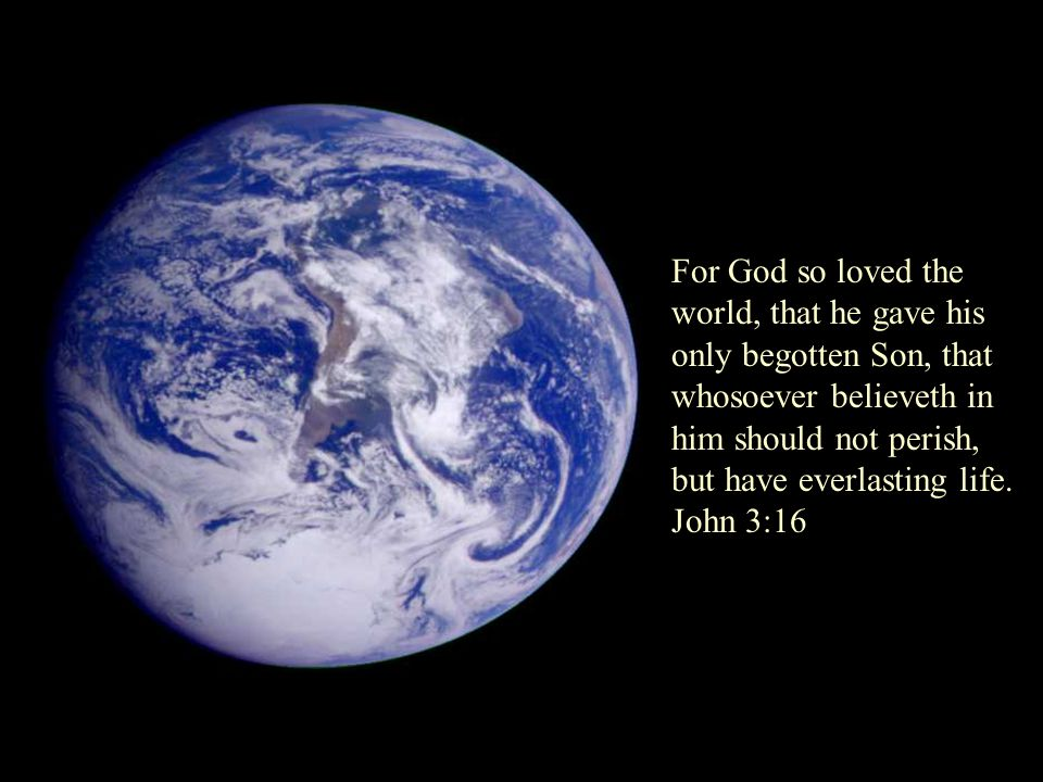 For God so loved the world, that he gave his only begotten Son, that whosoever believeth in him should not perish, but have everlasting life.