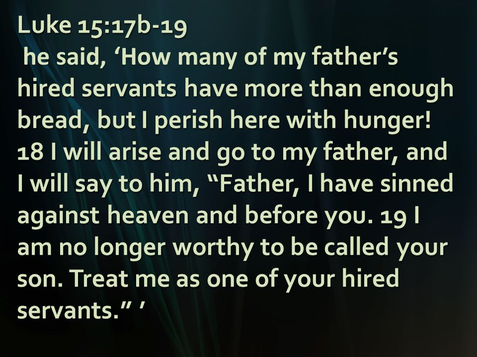 Luke 15:17b-19 father's hired servants have more than enough bread, but I perish here with hunger.