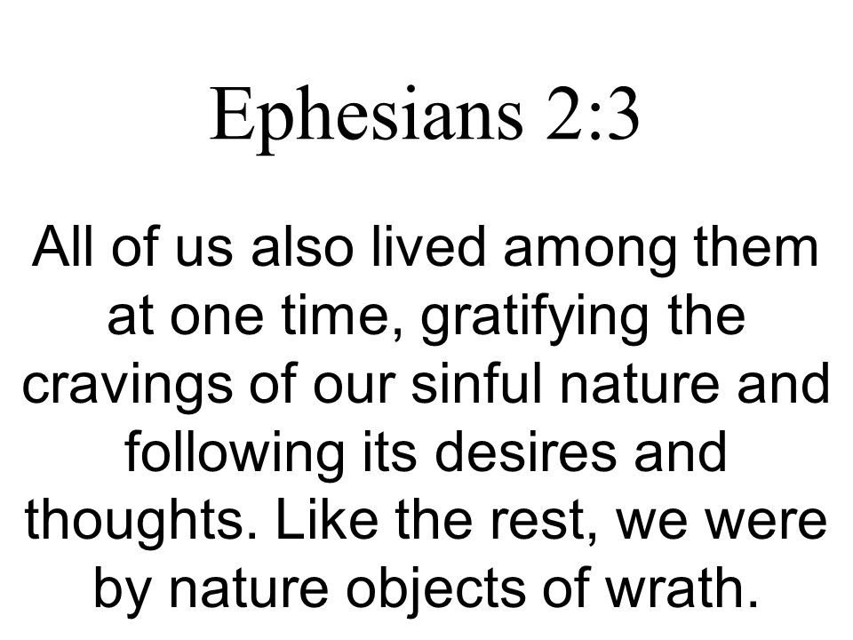 Ephesians 2:3 All of us also lived among them at one time, gratifying the cravings of our sinful nature and following its desires and thoughts.