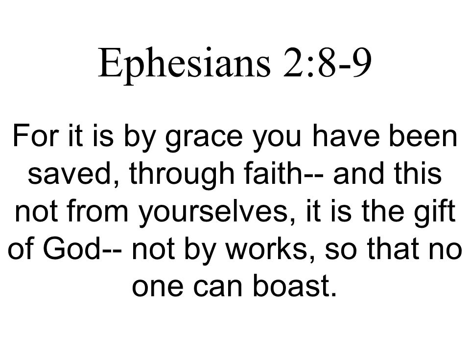 Ephesians 2:8-9 For it is by grace you have been saved, through faith-- and this not from yourselves, it is the gift of God-- not by works, so that no one can boast.