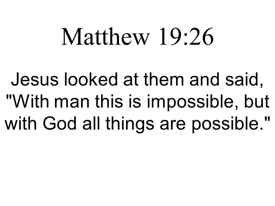 Matthew 19:26 Jesus looked at them and said, With man this is impossible, but with God all things are possible.