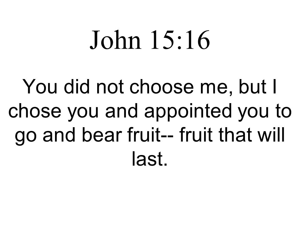 John 15:16 You did not choose me, but I chose you and appointed you to go and bear fruit-- fruit that will last.