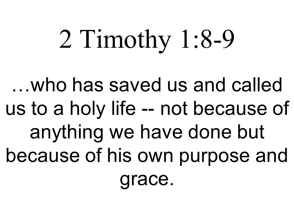 2 Timothy 1:8-9 …who has saved us and called us to a holy life -- not because of anything we have done but because of his own purpose and grace.