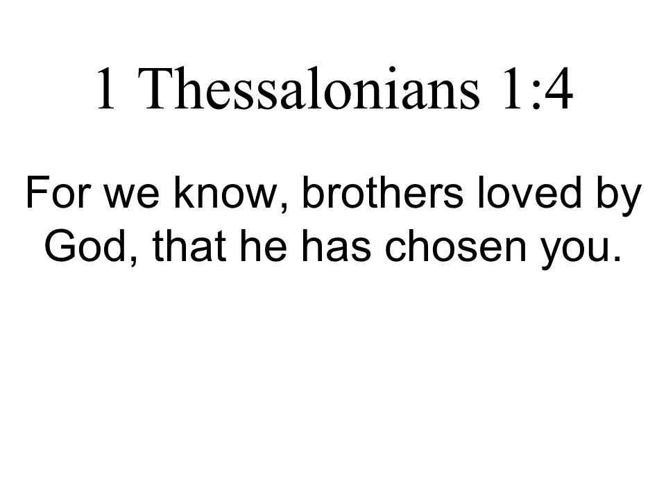 1 Thessalonians 1:4 For we know, brothers loved by God, that he has chosen you.