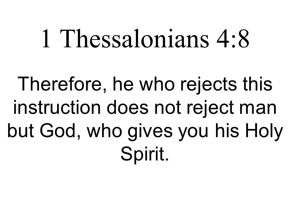 1 Thessalonians 4:8 Therefore, he who rejects this instruction does not reject man but God, who gives you his Holy Spirit.