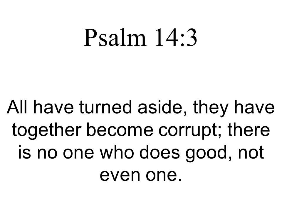Psalm 14:3 All have turned aside, they have together become corrupt; there is no one who does good, not even one.
