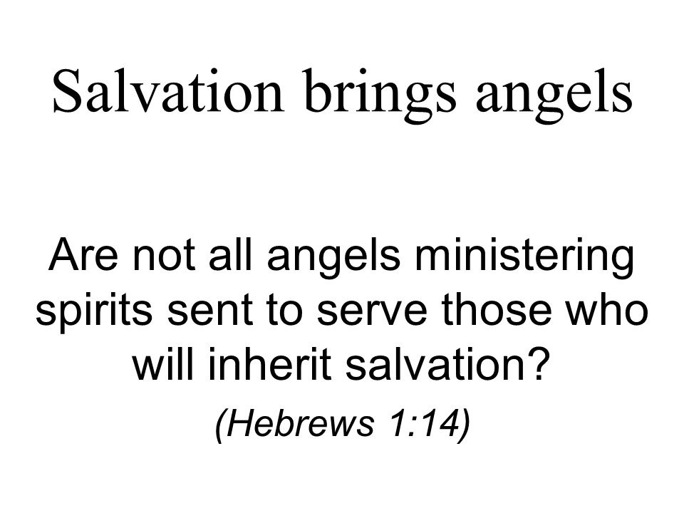 Salvation brings angels Are not all angels ministering spirits sent to serve those who will inherit salvation.