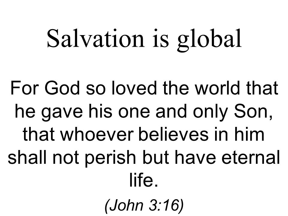 Salvation is global For God so loved the world that he gave his one and only Son, that whoever believes in him shall not perish but have eternal life.