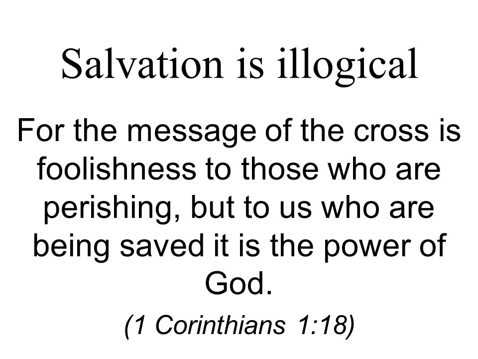 Salvation is illogical For the message of the cross is foolishness to those who are perishing, but to us who are being saved it is the power of God.