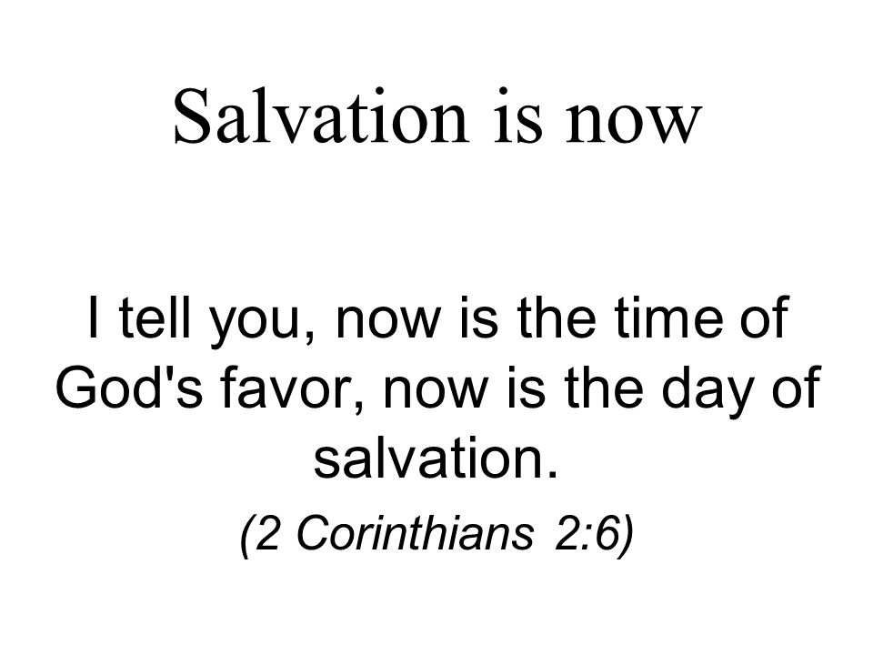 Salvation is now I tell you, now is the time of God s favor, now is the day of salvation.