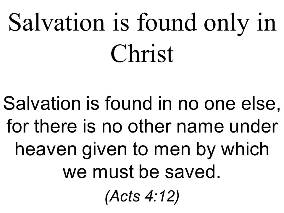 Salvation is found only in Christ Salvation is found in no one else, for there is no other name under heaven given to men by which we must be saved.