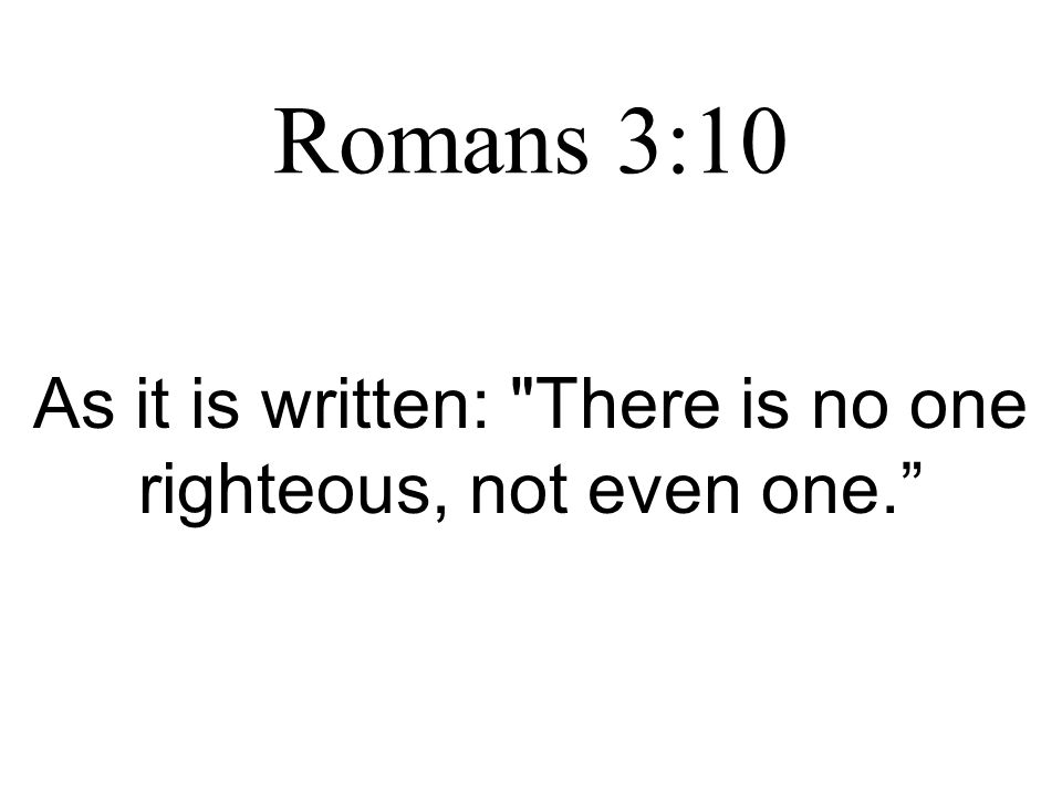 Romans 3:10 As it is written: There is no one righteous, not even one.