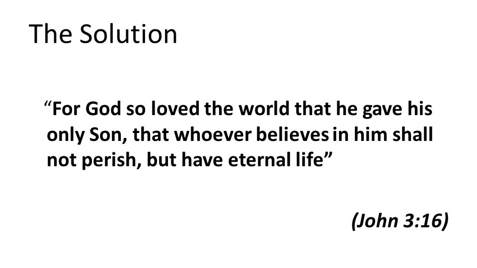 The Solution For God so loved the world that he gave his only Son, that whoever believes in him shall not perish, but have eternal life (John 3:16)
