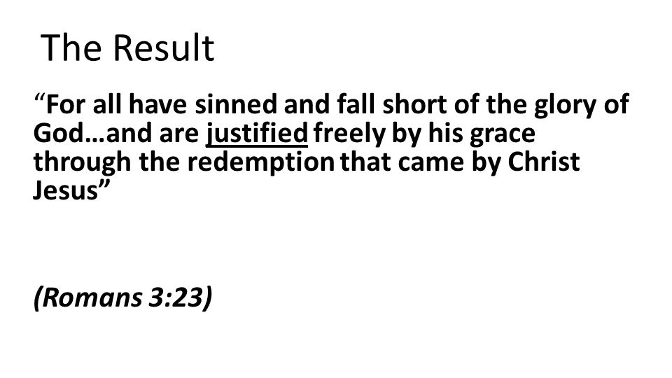 The Result For all have sinned and fall short of the glory of God…and are justified freely by his grace through the redemption that came by Christ Jesus (Romans 3:23)