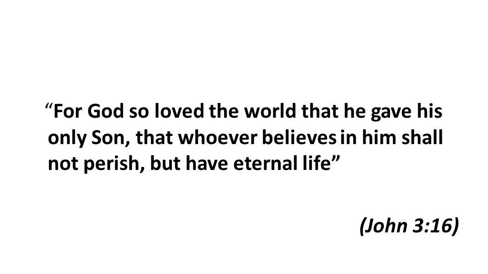 For God so loved the world that he gave his only Son, that whoever believes in him shall not perish, but have eternal life (John 3:16)