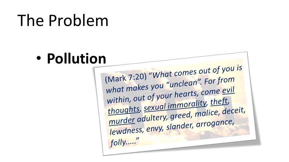 The Problem Pollution (Mark 7:20) What comes out of you is what makes you unclean .